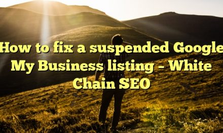 How to fix a suspended Google My Business listing – White Chain SEO