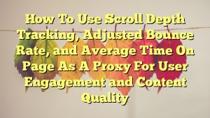 How To Use Scroll Depth Tracking, Adjusted Bounce Rate, and Average Time On Page As A Proxy For User Engagement and Content Quality