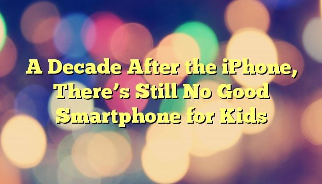 A Decade After the iPhone, There's Still No Good Smartphone for Kids