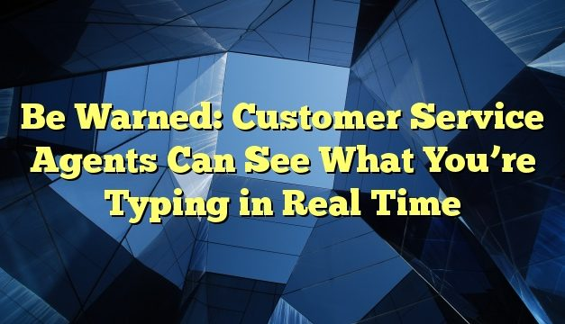 Be Warned: Customer Service Agents Can See What You're Typing in Real Time