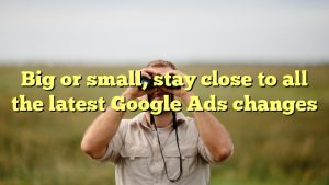 Big or small, stay close to all the latest Google Ads changes