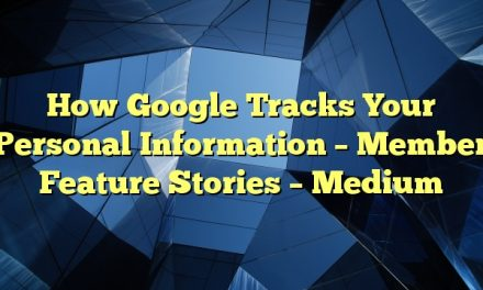 How Google Tracks Your Personal Information – Member Feature Stories – Medium