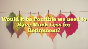 Would it be Possible we need to Save Much Less for Retirement?