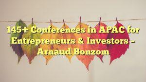 145+ Conferences in APAC for Entrepreneurs & Investors – Arnaud Bonzom