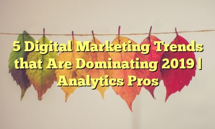 5 Digital Marketing Trends that Are Dominating 2019 | Analytics Pros
