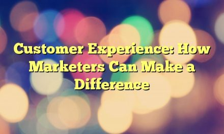 Customer Experience: How Marketers Can Make a Difference