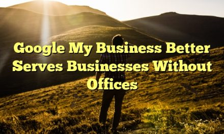 Google My Business Better Serves Businesses Without Offices