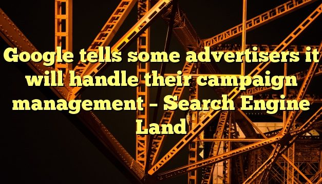 Google tells some advertisers it will handle their campaign management – Search Engine Land
