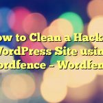 How to Clean a Hacked WordPress Site using Wordfence – Wordfence