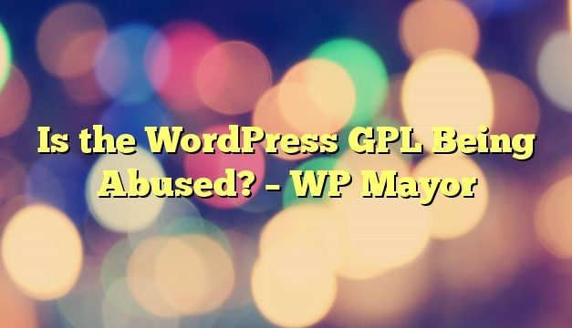 Is the WordPress GPL Being Abused? – WP Mayor