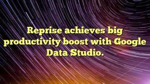 Reprise achieves big productivity boost with Google Data Studio.