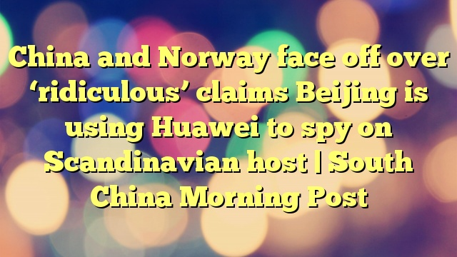 China and Norway face off over 'ridiculous' claims Beijing is using Huawei to spy on Scandinavian host | South China Morning Post