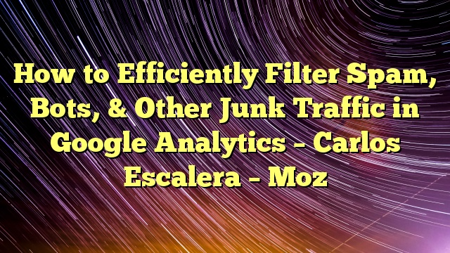 How to Efficiently Filter Spam, Bots, & Other Junk Traffic in Google Analytics – Carlos Escalera – Moz