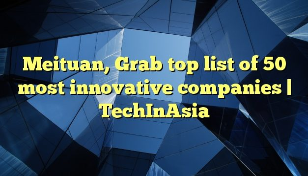 Meituan, Grab top list of 50 most innovative companies | TechInAsia