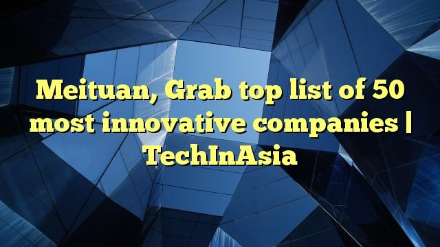 Meituan, Grab top list of 50 most innovative companies | TechInAsia