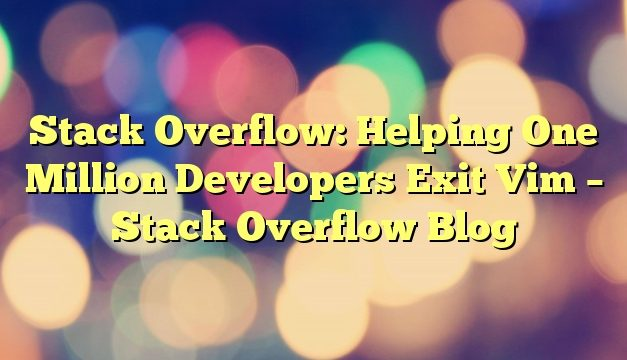 Stack Overflow: Helping One Million Developers Exit Vim – Stack Overflow Blog