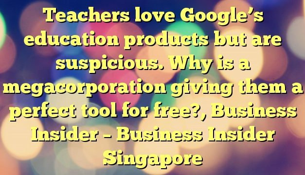 Teachers love Google's education products but are suspicious. Why is a megacorporation giving them a perfect tool for free?, Business Insider – Business Insider Singapore