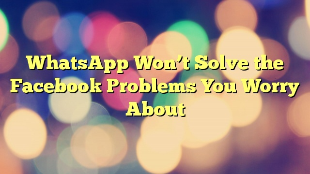WhatsApp Won't Solve the Facebook Problems You Worry About