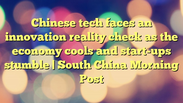 Chinese tech faces an innovation reality check as the economy cools and start-ups stumble | South China Morning Post