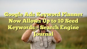 Google Ads Keyword Planner Now Allows Up to 10 Seed Keywords – Search Engine Journal