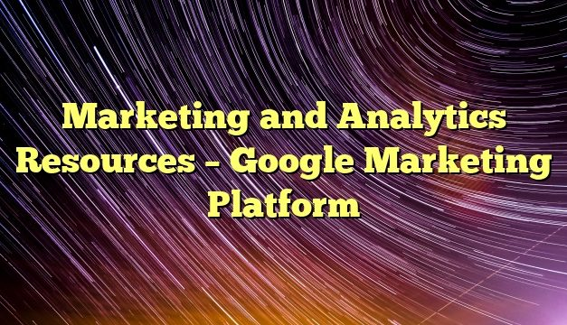 Marketing and Analytics Resources – Google Marketing Platform