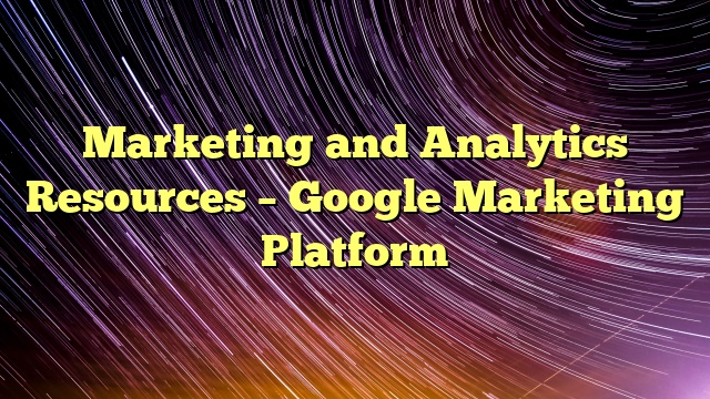 Marketing and Analytics Resources – Google Marketing Platform