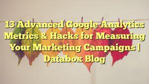 13 Advanced Google Analytics Metrics & Hacks for Measuring Your Marketing Campaigns | Databox Blog