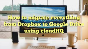 How to migrate everything from Dropbox to Google Drive using cloudHQ