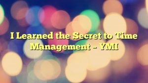 I Learned the Secret to Time Management – YMI