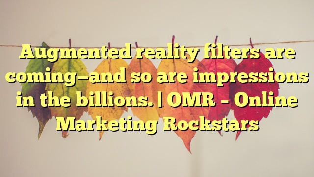 <p><blockquote>Augmented reality filters are coming—and so are impressions in the billions. | OMR – Online Marketing Rockstars</blockquote></p>