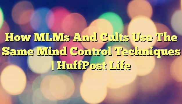 How MLMs And Cults Use The Same Mind Control Techniques | HuffPost Life