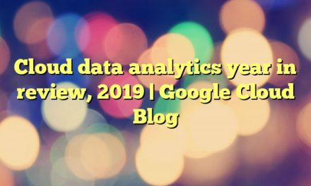 Cloud data analytics year in review, 2019 | Google Cloud Blog