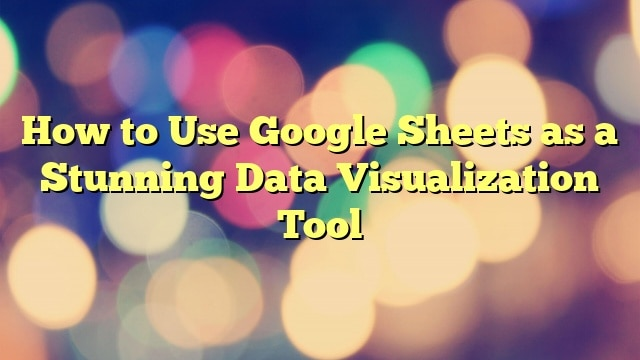 How to Use Google Sheets as a Stunning Data Visualization Tool